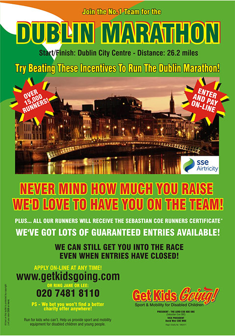 We have many guaranteed entry places available for the Dublin Marathon  2011 just waiting to be filled!  Get Kids Going! is a unique, national charity that gives disabled children and young people the wonderful opportunity of participating in sport. Help us to Turn their Dreams Into Reality.