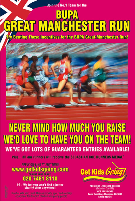 We have many guaranteed entry places available for the Great Manchester Run 2008 just waiting to be filled!  Get Kids Going! is a unique, national charity that gives disabled children and young people the wonderful opportunity of participating in sport. Help us to Turn their Dreams Into Reality.